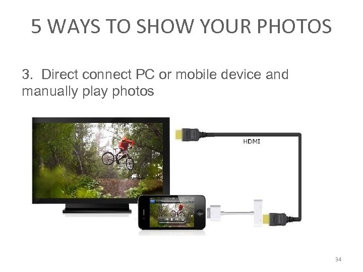 5 WAYS TO SHOW YOUR PHOTOS 3. Direct connect PC or mobile device and