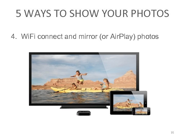 5 WAYS TO SHOW YOUR PHOTOS 4. Wi. Fi connect and mirror (or Air.