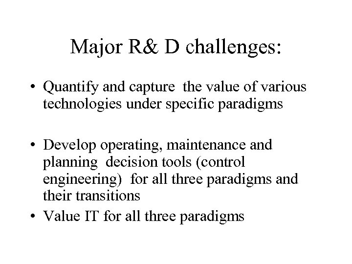 Major R& D challenges: • Quantify and capture the value of various technologies under