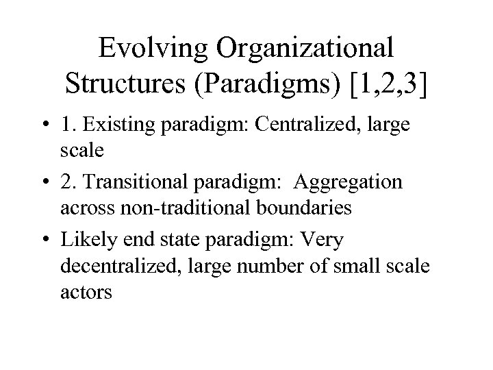 Evolving Organizational Structures (Paradigms) [1, 2, 3] • 1. Existing paradigm: Centralized, large scale