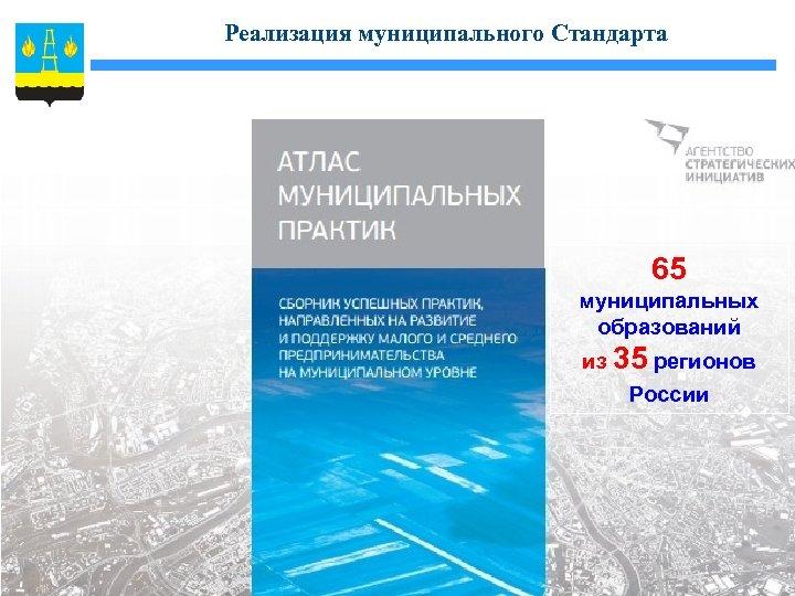 Реализация муниципального Стандарта 65 муниципальных образований из 35 регионов России