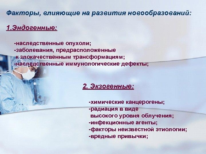 Факторы, влияющие на развития новообразований: 1. Эндогенные: -наследственные опухоли; -заболевания, предрасположенные к злокачественным трансформациям;