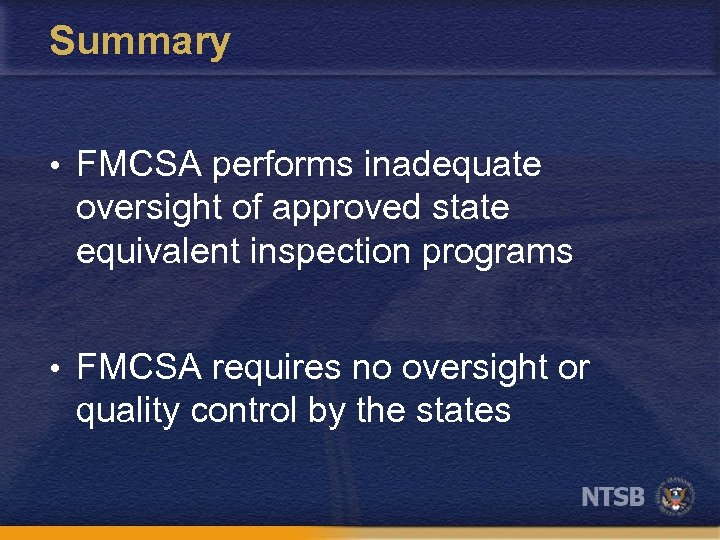 Summary • FMCSA performs inadequate oversight of approved state equivalent inspection programs • FMCSA