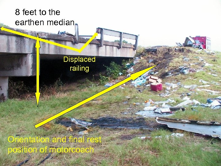 8 feet to the earthen median Displaced railing Orientation and final rest position of