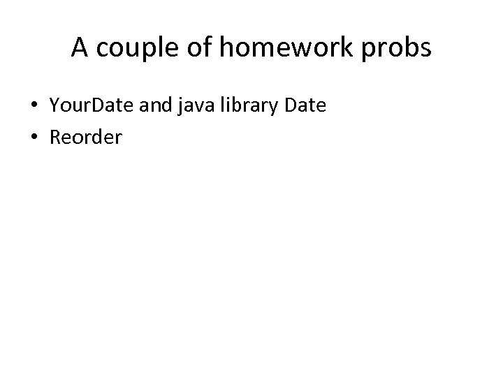 A couple of homework probs • Your. Date and java library Date • Reorder