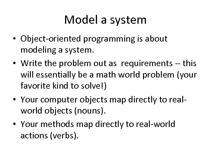 Model a system • Object-oriented programming is about modeling a system. • Write the
