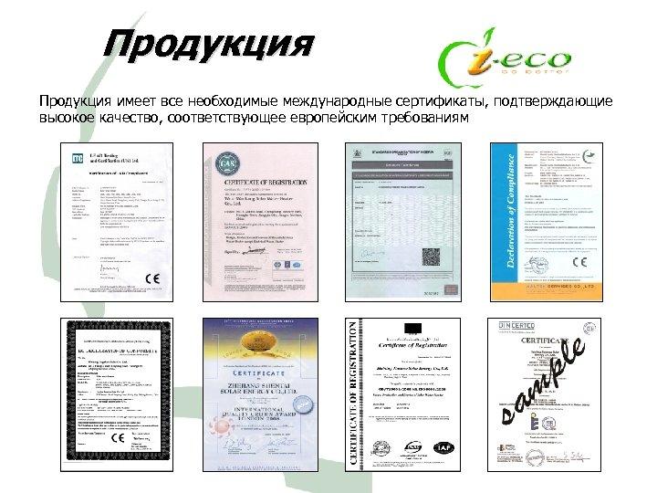 Продукция имеет все необходимые международные сертификаты, подтверждающие высокое качество, соответствующее европейским требованиям