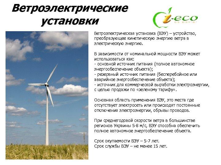 Ветроэлектрические установки Ветроэлектрическая установка (ВЭУ) – устройство, преобразующее кинетическую энергию ветра в электрическую энергию.