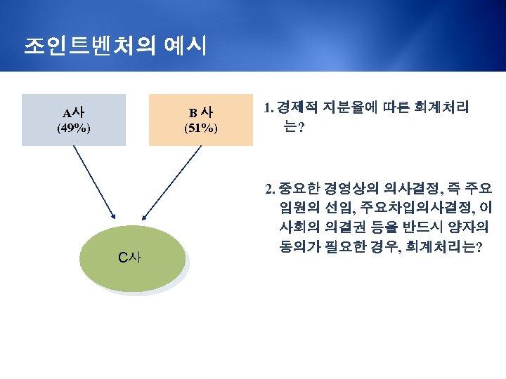 조인트벤처의 예시 A사 (49%) B사 (51%) C사 1. 경제적 지분율에 따른 회계처리 는? 2.