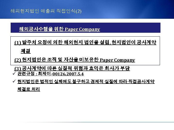 해외현지법인 매출의 직접인식(2) 해외공사수행을 위한 Paper Company (1) 발주처 요청에 의한 해외현지 법인을 설립,