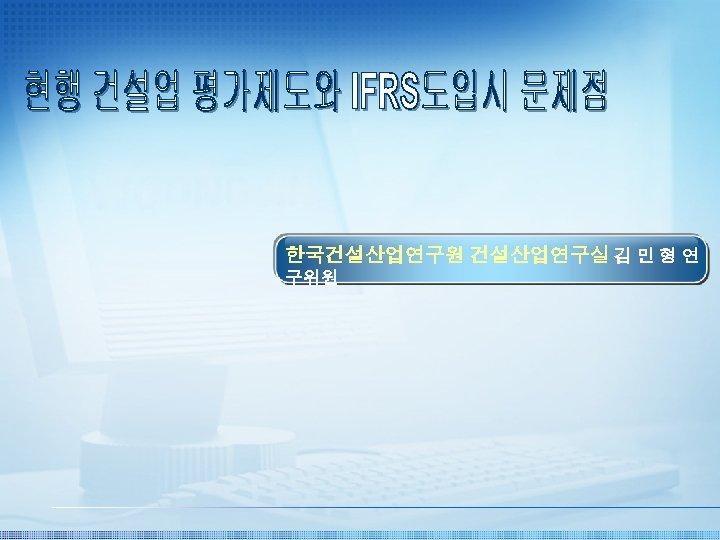 한국건설산업연구원 건설산업연구실 김 민 형 연 구위원