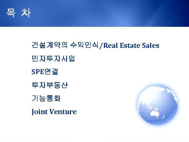 목 차 건설계약의 수익인식/Real Estate Sales 민자투자사업 SPE연결 투자부동산 기능통화 Joint Venture
