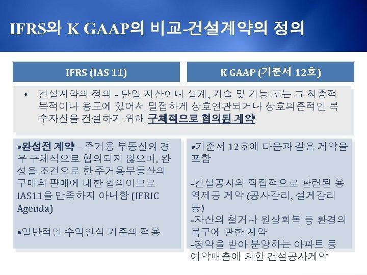 IFRS와 K GAAP의 비교-건설계약의 정의 IFRS (IAS 11) • K GAAP (기준서 12호) 건설계약의