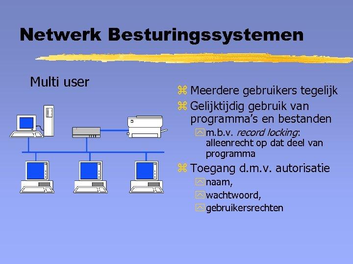 Netwerk Besturingssystemen Multi user z Meerdere gebruikers tegelijk z Gelijktijdig gebruik van programma's en