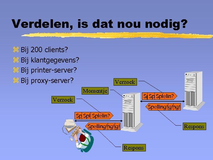 Verdelen, is dat nou nodig? z Bij 200 clients? klantgegevens? printer-server? proxy-server? Verzoek Momentje