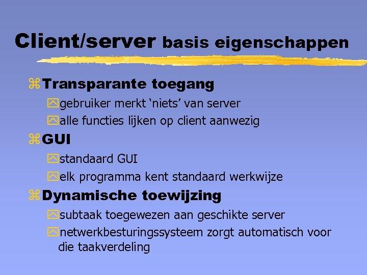 Client/server basis eigenschappen z Transparante toegang ygebruiker merkt 'niets' van server yalle functies lijken