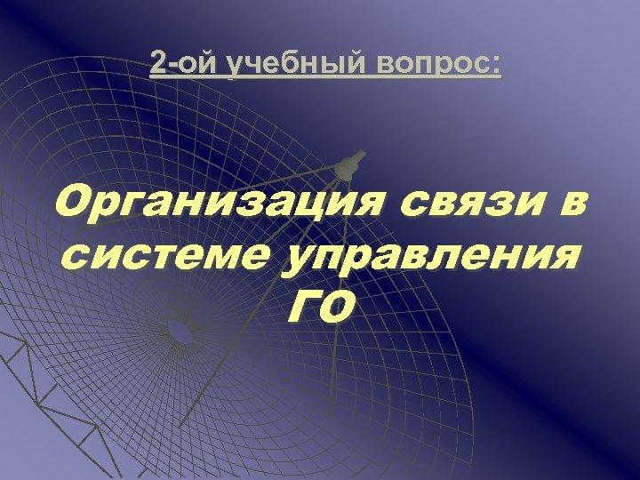 2 -ой учебный вопрос: Организация связи в системе управления ГО