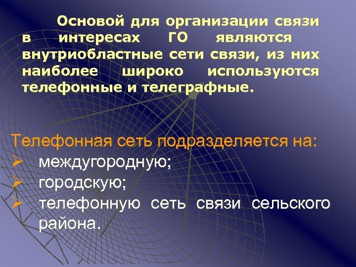 Основой для организации связи в интересах ГО являются внутриобластные сети связи, из них наиболее