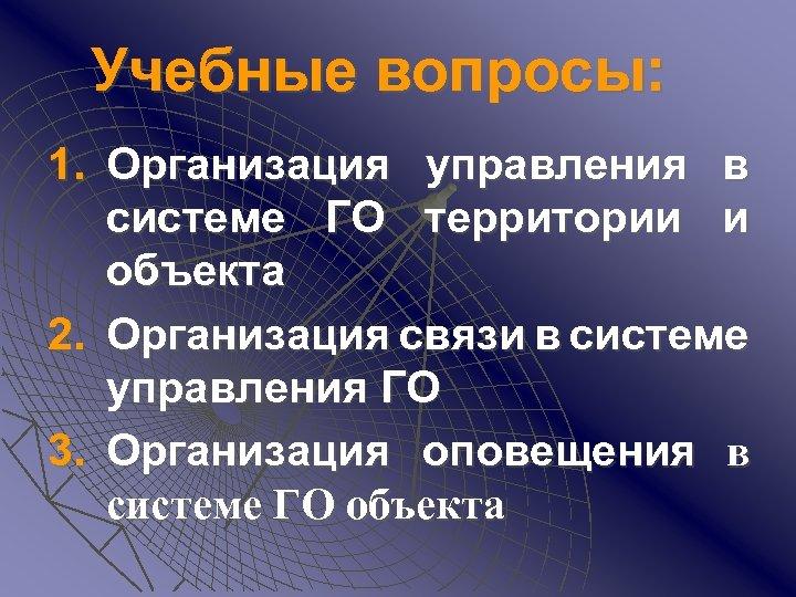 Учебные вопросы: 1. Организация управления в системе ГО территории и объекта 2. Организация связи