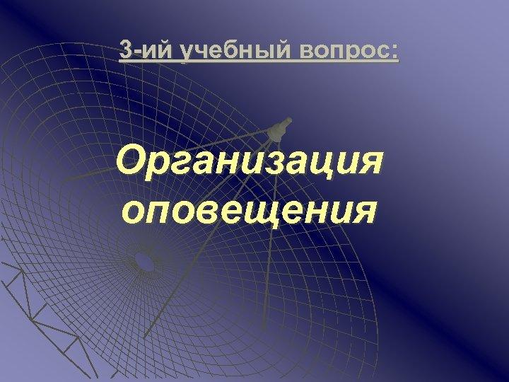 3 -ий учебный вопрос: Организация оповещения
