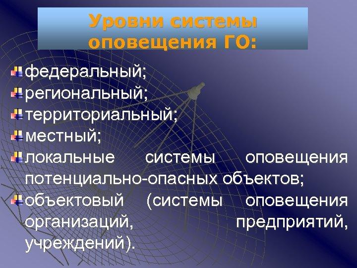 Уровни системы оповещения ГО: федеральный; региональный; территориальный; местный; локальные системы оповещения потенциально-опасных объектов; объектовый