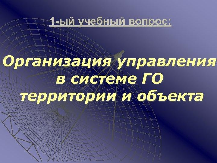 1 -ый учебный вопрос: Организация управления в системе ГО территории и объекта