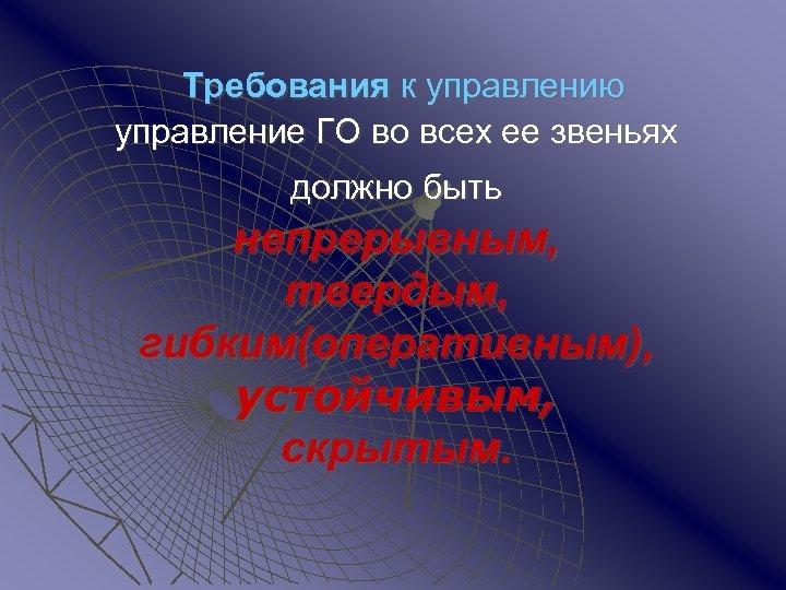 Требования к управлению управление ГО во всех ее звеньях должно быть непрерывным, твердым, гибким(оперативным),