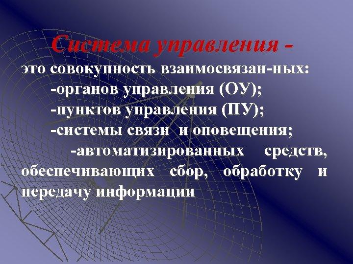 Система управления это совокупность взаимосвязан-ных: -органов управления (ОУ); -пунктов управления (ПУ); -системы связи и