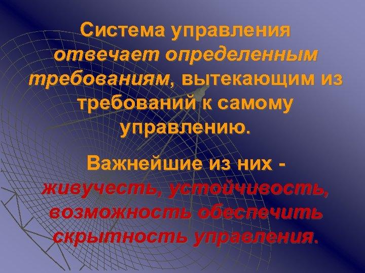 Система управления отвечает определенным требованиям, вытекающим из требований к самому управлению. Важнейшие из них