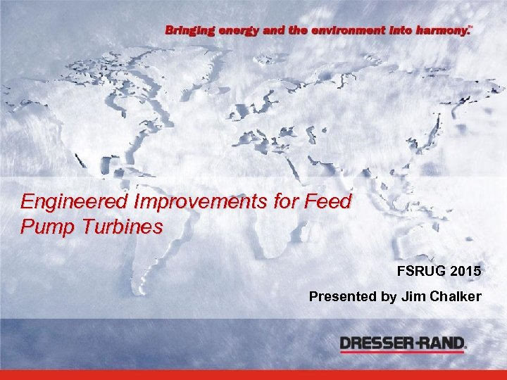 Engineered Improvements for Feed Pump Turbines FSRUG 2015 Presented by Jim Chalker