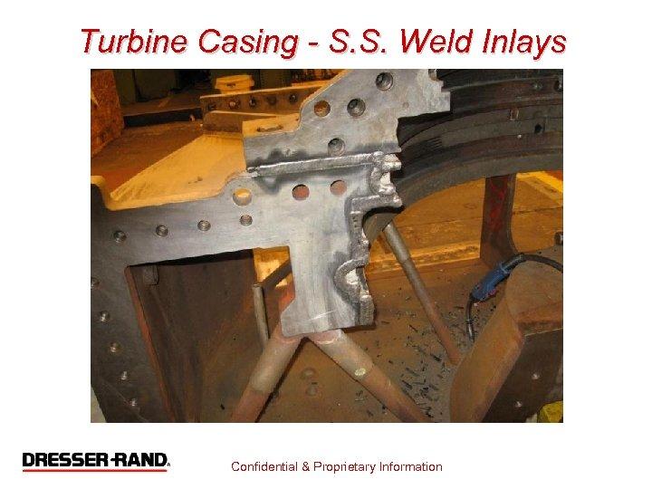 Turbine Casing - S. S. Weld Inlays Confidential & Proprietary Information