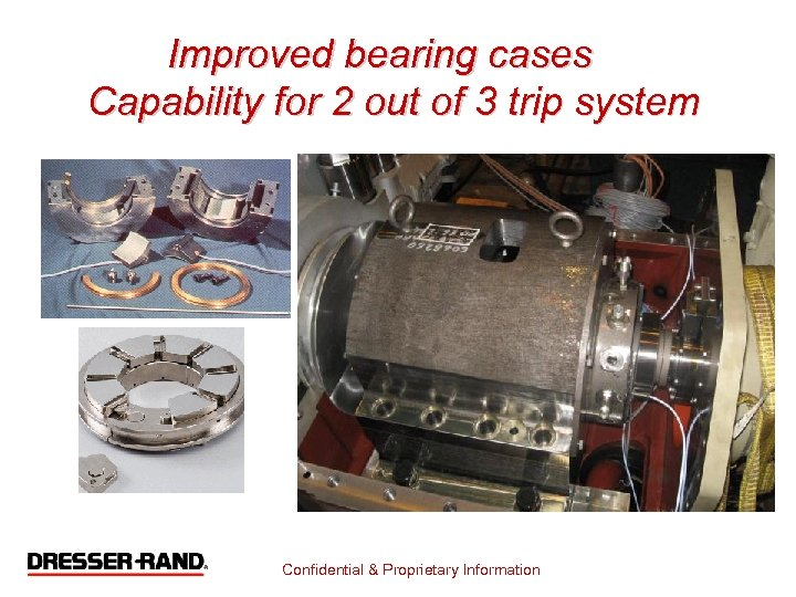 Improved bearing cases Capability for 2 out of 3 trip system Confidential & Proprietary