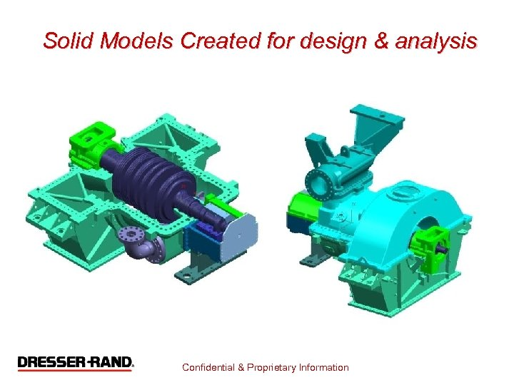 Solid Models Created for design & analysis Confidential & Proprietary Information