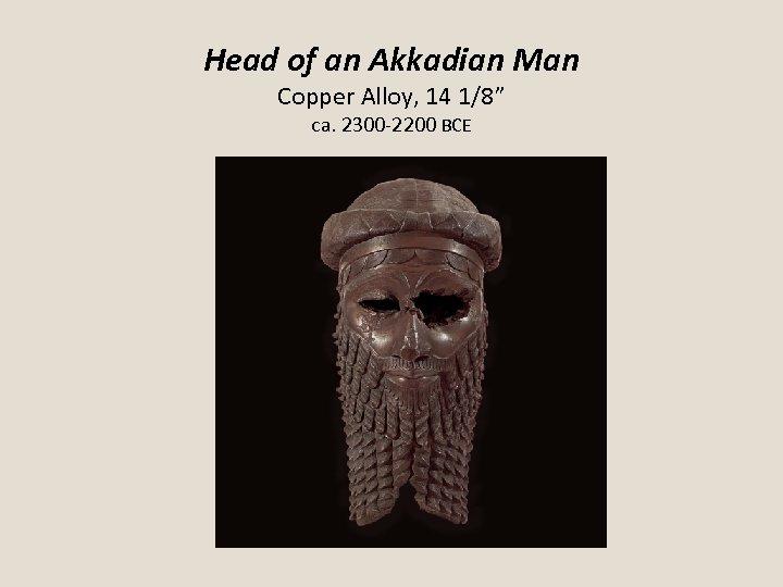 "Head of an Akkadian Man Copper Alloy, 14 1/8"" ca. 2300 -2200 BCE"