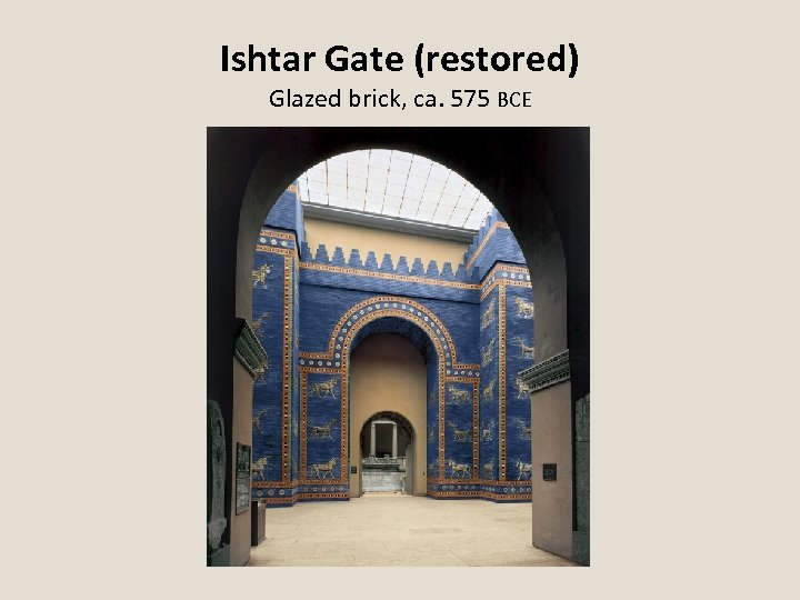Ishtar Gate (restored) Glazed brick, ca. 575 BCE