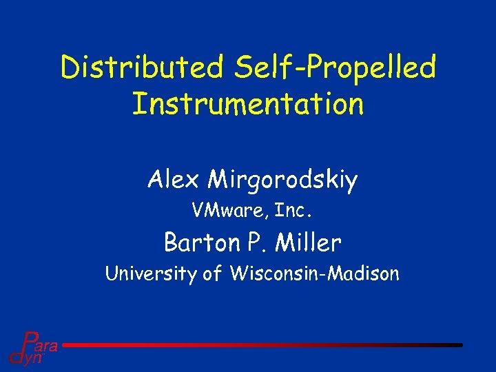 Distributed Self-Propelled Instrumentation Alex Mirgorodskiy VMware, Inc. Barton P. Miller University of Wisconsin-Madison
