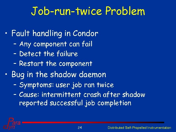Job-run-twice Problem • Fault handling in Condor – Any component can fail – Detect