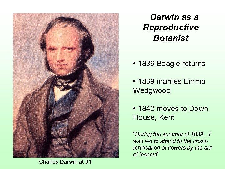 Darwin as a Reproductive Botanist • 1836 Beagle returns • 1839 marries Emma Wedgwood