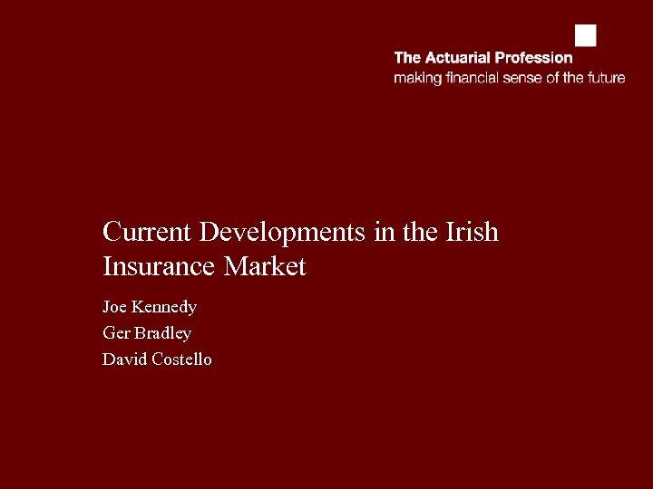 Current Developments in the Irish Insurance Market Joe Kennedy Ger Bradley David Costello