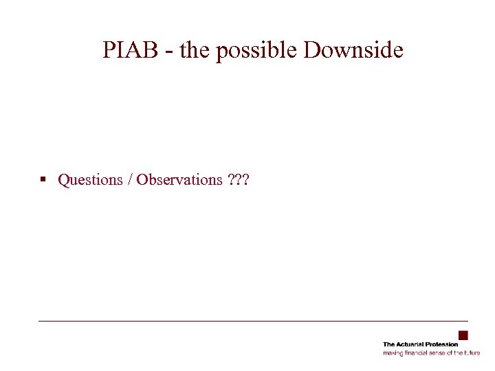 PIAB - the possible Downside § Questions / Observations ? ? ?
