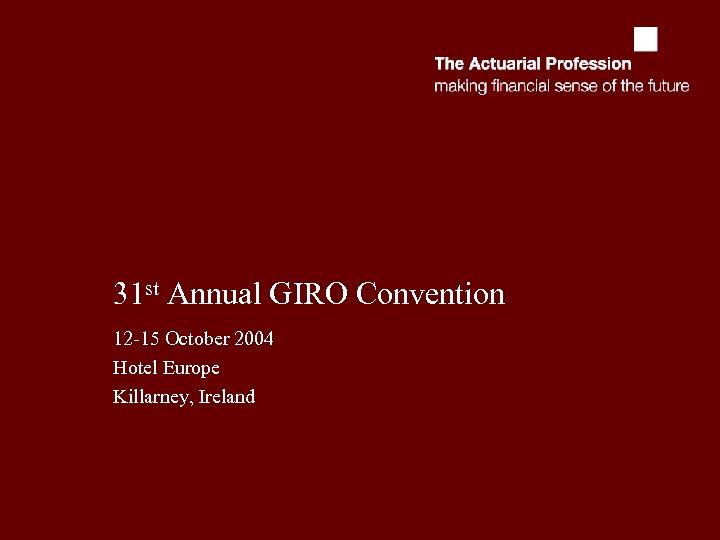 31 st Annual GIRO Convention 12 -15 October 2004 Hotel Europe Killarney, Ireland