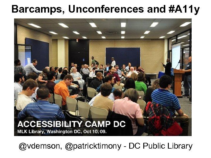 Barcamps, Unconferences and #A 11 y @vdemson, @patricktimony - DC Public Library