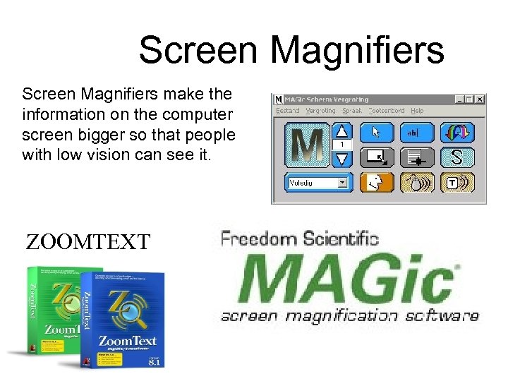 Screen Magnifiers make the information on the computer screen bigger so that people with