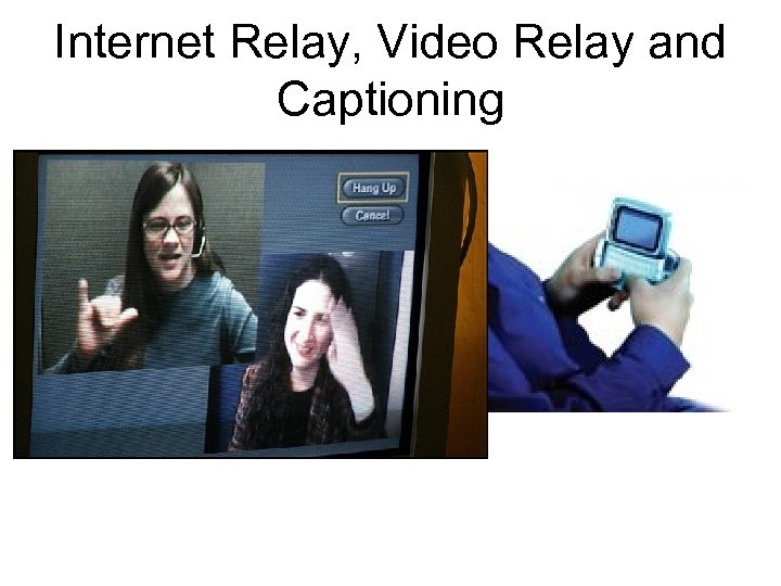 Internet Relay, Video Relay and Captioning