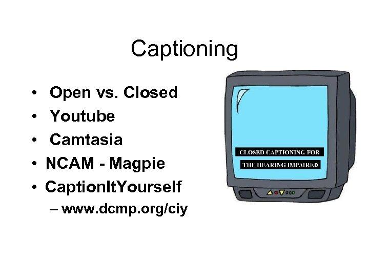 Captioning • • • Open vs. Closed Youtube Camtasia NCAM - Magpie Caption. It.