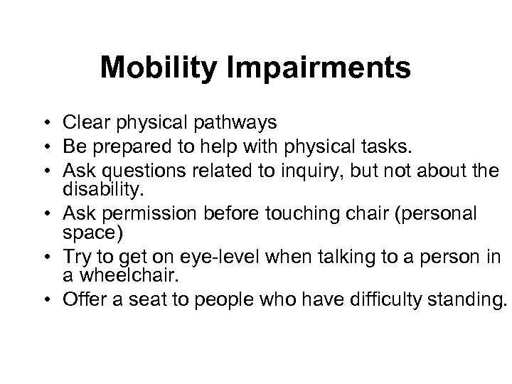 Mobility Impairments • Clear physical pathways • Be prepared to help with physical tasks.