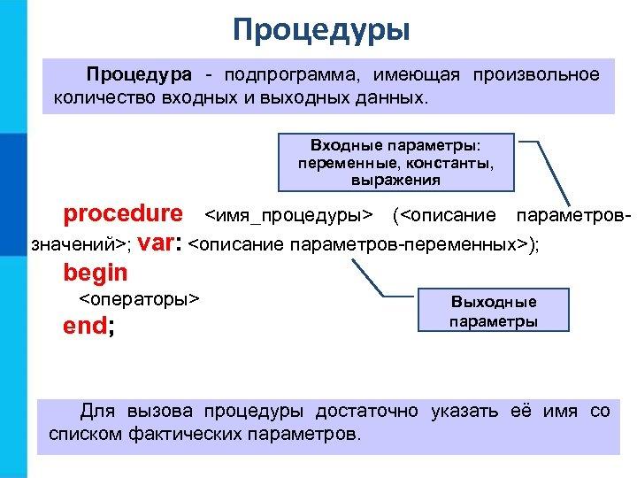 Процедуры Процедура - подпрограмма, имеющая произвольное количество входных и выходных данных. Входные параметры: переменные,
