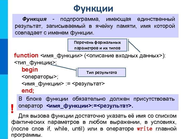Функции Функция - подпрограмма, имеющая единственный результат, записываемый в ячейку памяти, имя которой совпадает