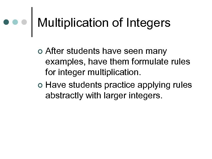 Multiplication of Integers After students have seen many examples, have them formulate rules for