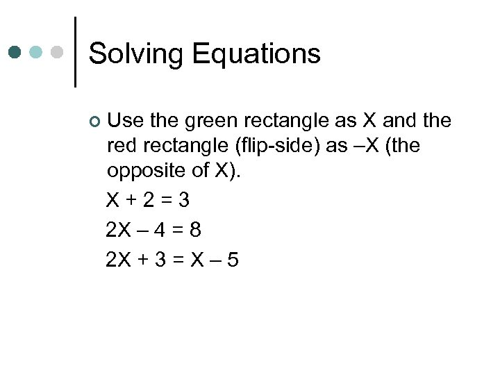 Solving Equations ¢ Use the green rectangle as X and the red rectangle (flip-side)